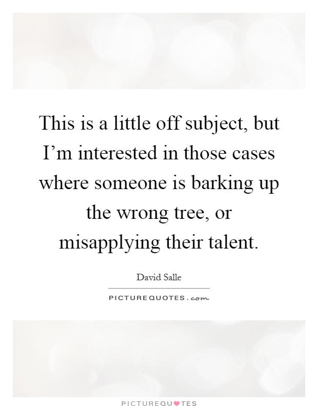 This is a little off subject, but I'm interested in those cases where someone is barking up the wrong tree, or misapplying their talent Picture Quote #1