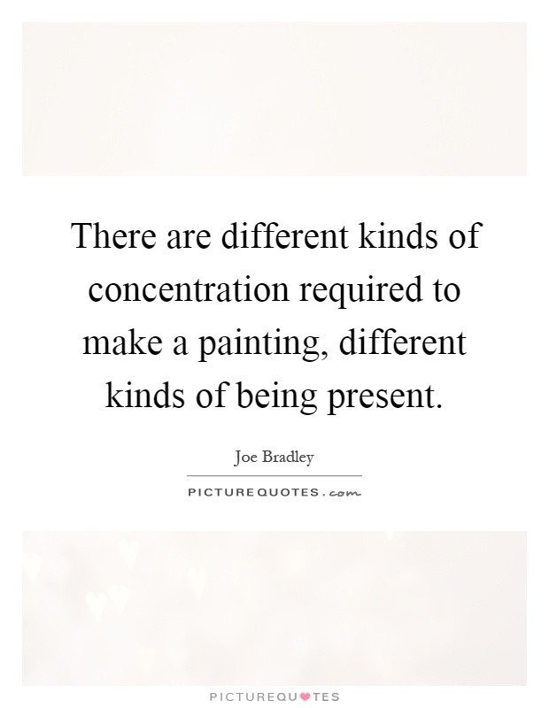 There are different kinds of concentration required to make a painting, different kinds of being present Picture Quote #1