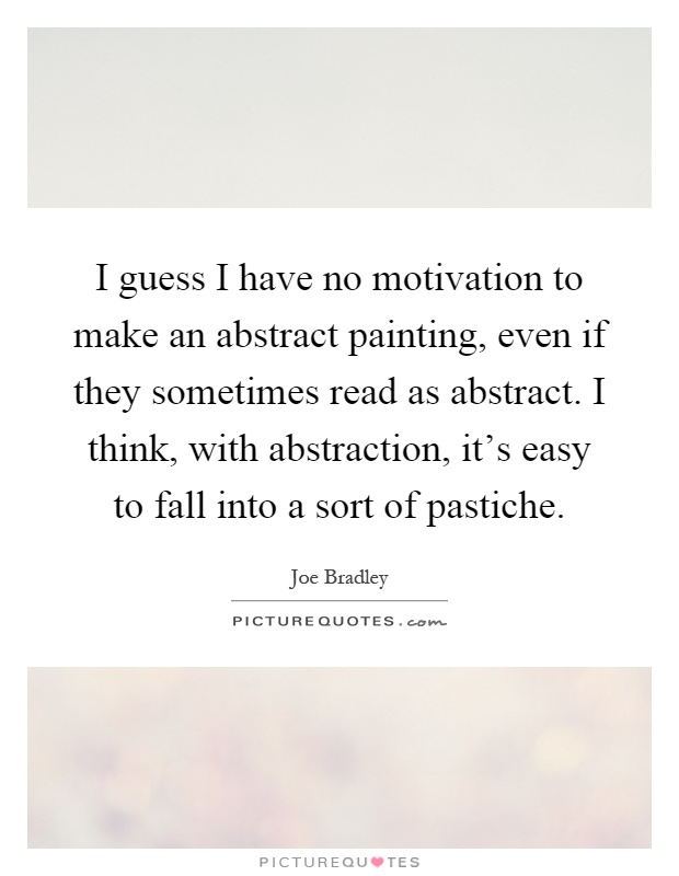 I guess I have no motivation to make an abstract painting, even if they sometimes read as abstract. I think, with abstraction, it's easy to fall into a sort of pastiche Picture Quote #1
