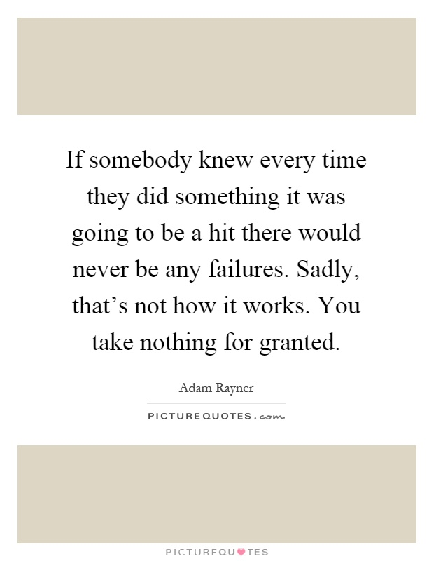 If somebody knew every time they did something it was going to be a hit there would never be any failures. Sadly, that's not how it works. You take nothing for granted Picture Quote #1