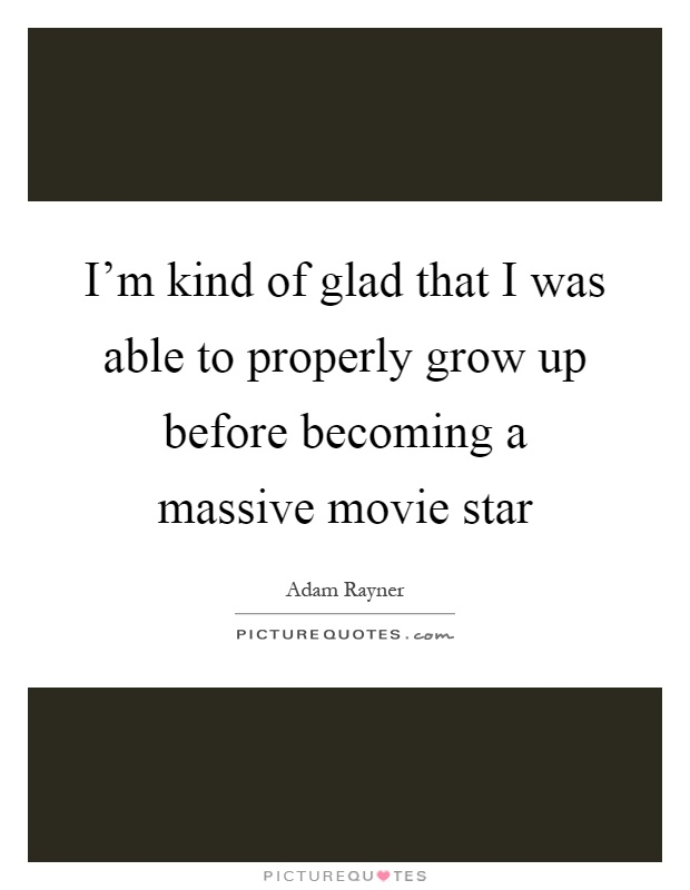 I'm kind of glad that I was able to properly grow up before becoming a massive movie star Picture Quote #1