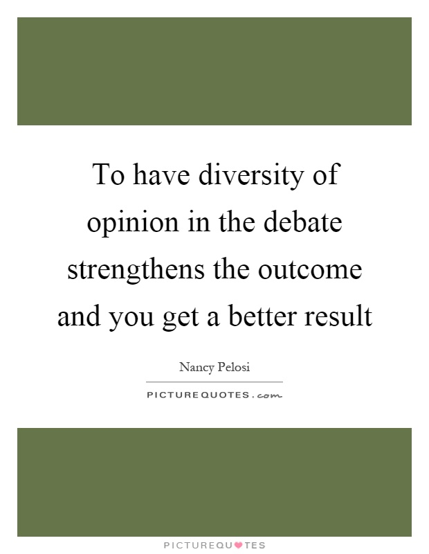 To have diversity of opinion in the debate strengthens the outcome and you get a better result Picture Quote #1