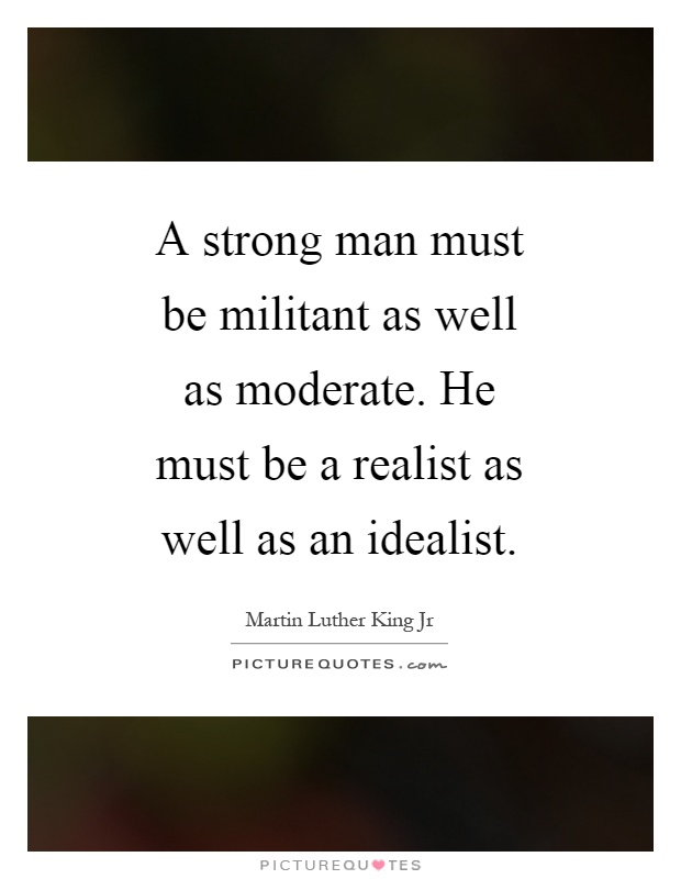 A strong man must be militant as well as moderate. He must be a realist as well as an idealist Picture Quote #1