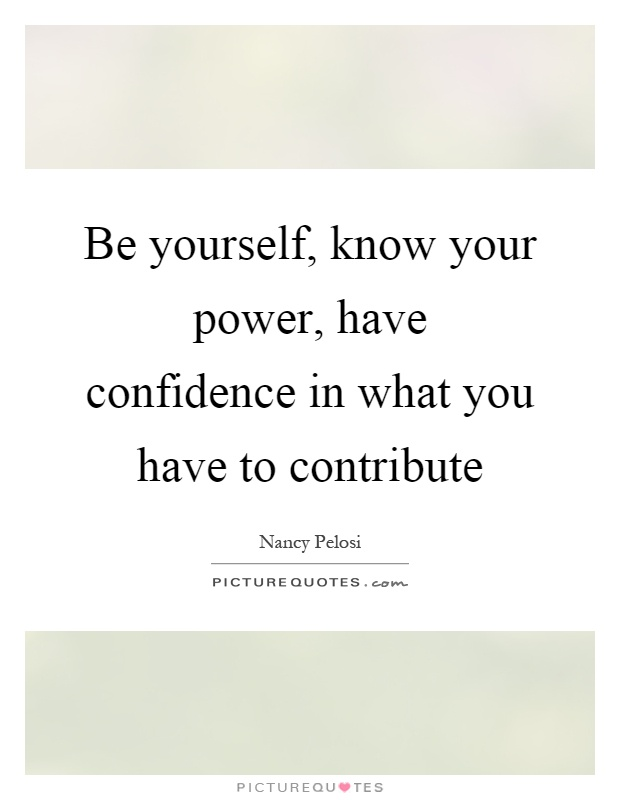Be yourself, know your power, have confidence in what you have to contribute Picture Quote #1