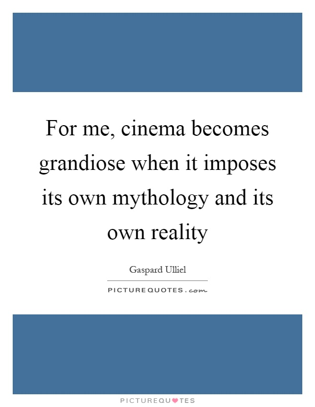 For me, cinema becomes grandiose when it imposes its own mythology and its own reality Picture Quote #1