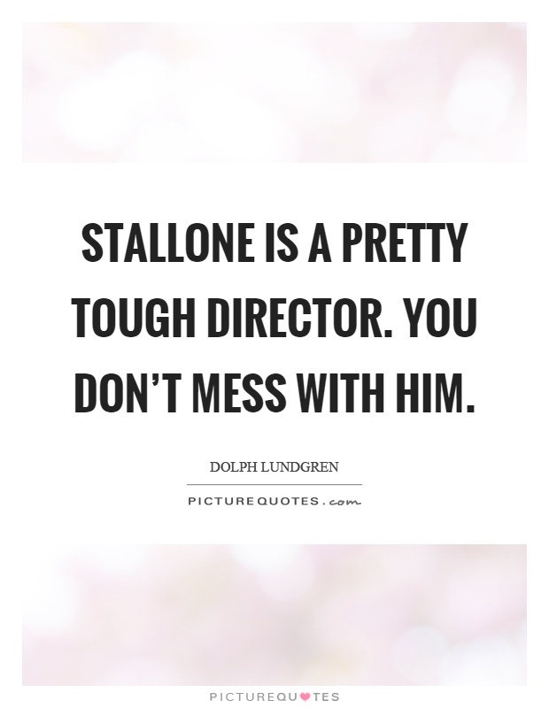 Stallone is a pretty tough director. You don't mess with him Picture Quote #1