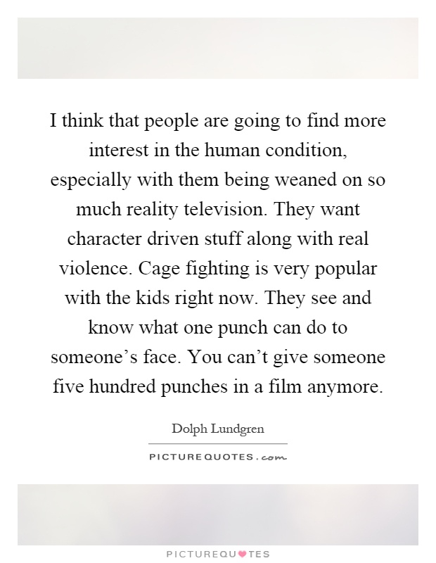 I think that people are going to find more interest in the human condition, especially with them being weaned on so much reality television. They want character driven stuff along with real violence. Cage fighting is very popular with the kids right now. They see and know what one punch can do to someone's face. You can't give someone five hundred punches in a film anymore Picture Quote #1