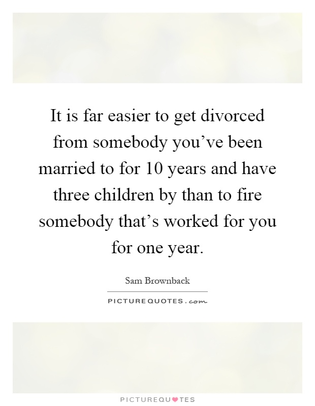 It is far easier to get divorced from somebody you've been married to for 10 years and have three children by than to fire somebody that's worked for you for one year Picture Quote #1