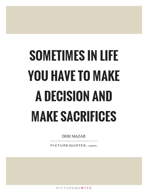 Sometimes in life you have to make a decision and make sacrifices Picture Quote #1