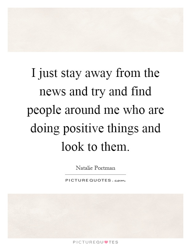 I just stay away from the news and try and find people around me who are doing positive things and look to them Picture Quote #1