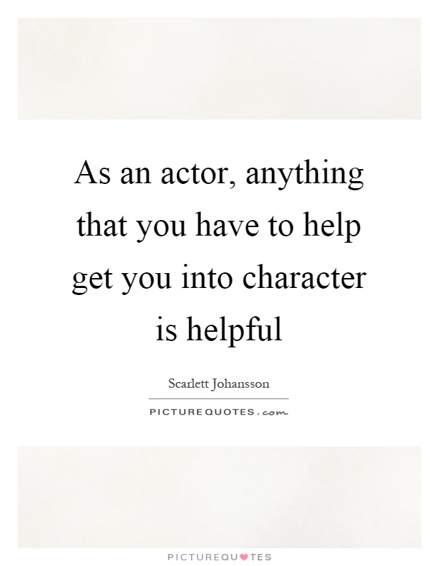 As an actor, anything that you have to help get you into character is helpful Picture Quote #1