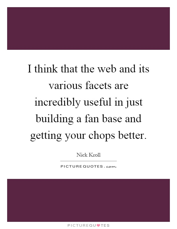 I think that the web and its various facets are incredibly useful in just building a fan base and getting your chops better Picture Quote #1