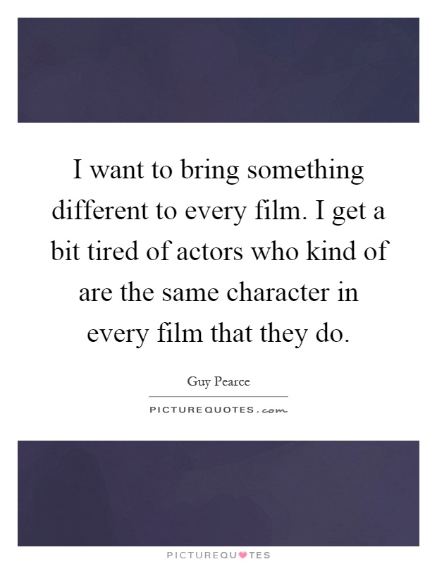 I want to bring something different to every film. I get a bit tired of actors who kind of are the same character in every film that they do Picture Quote #1