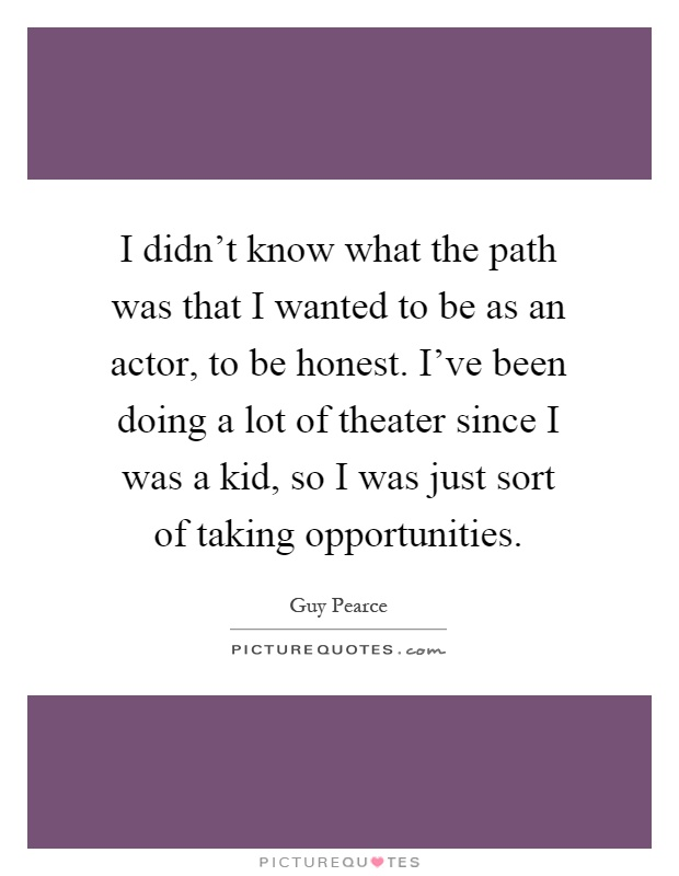 I didn't know what the path was that I wanted to be as an actor, to be honest. I've been doing a lot of theater since I was a kid, so I was just sort of taking opportunities Picture Quote #1