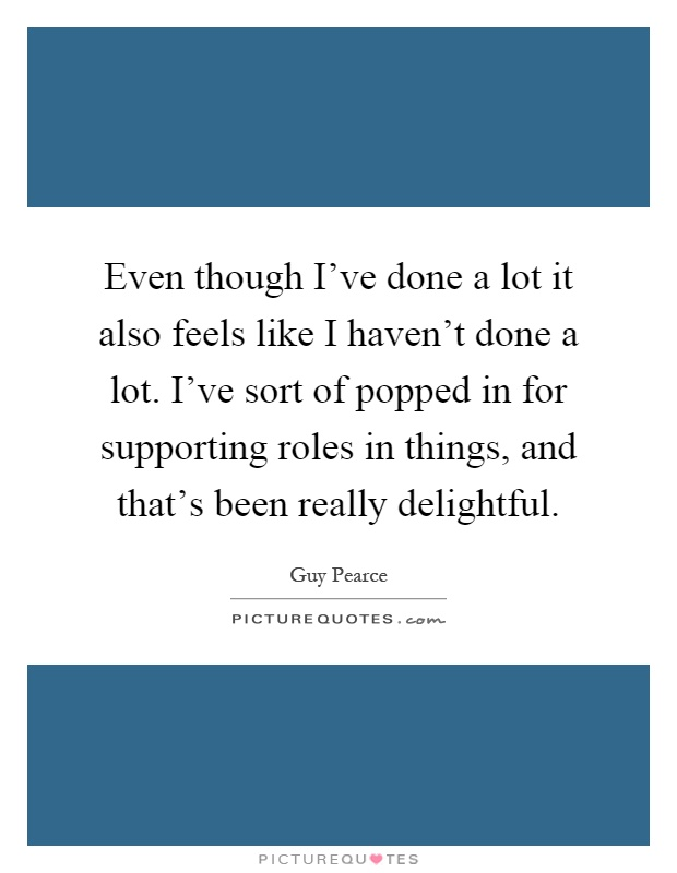Even though I've done a lot it also feels like I haven't done a lot. I've sort of popped in for supporting roles in things, and that's been really delightful Picture Quote #1