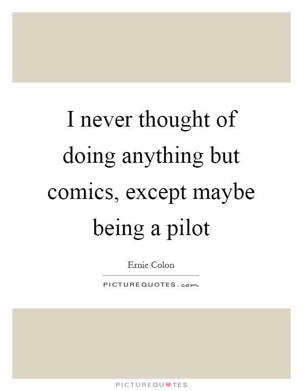 I never thought of doing anything but comics, except maybe being a pilot Picture Quote #1