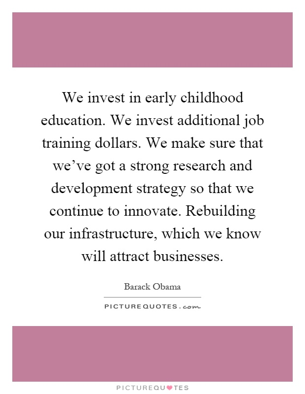 We invest in early childhood education. We invest additional job training dollars. We make sure that we've got a strong research and development strategy so that we continue to innovate. Rebuilding our infrastructure, which we know will attract businesses Picture Quote #1