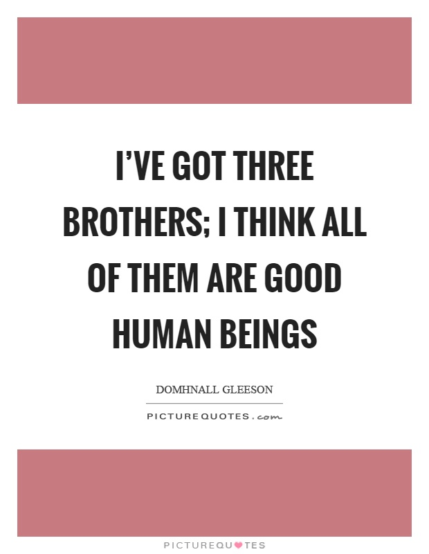 I've got three brothers; I think all of them are good human beings Picture Quote #1