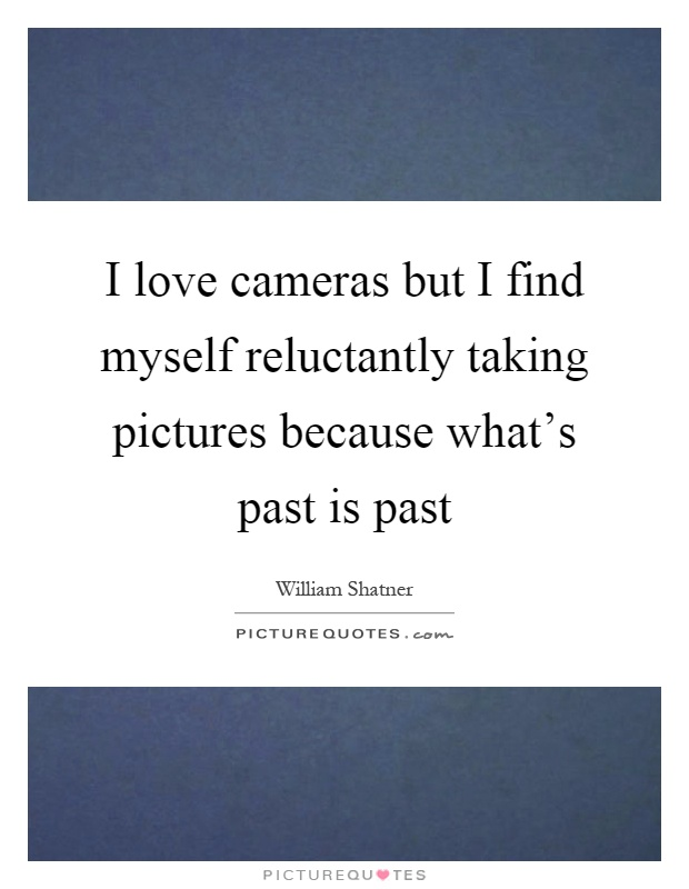 I love cameras but I find myself reluctantly taking pictures because what's past is past Picture Quote #1