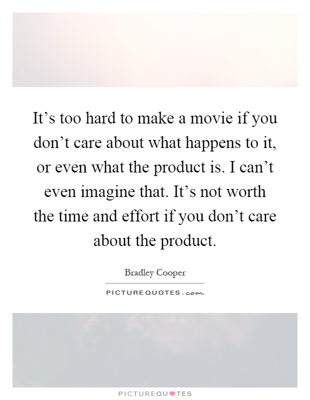 It's too hard to make a movie if you don't care about what happens to it, or even what the product is. I can't even imagine that. It's not worth the time and effort if you don't care about the product Picture Quote #1