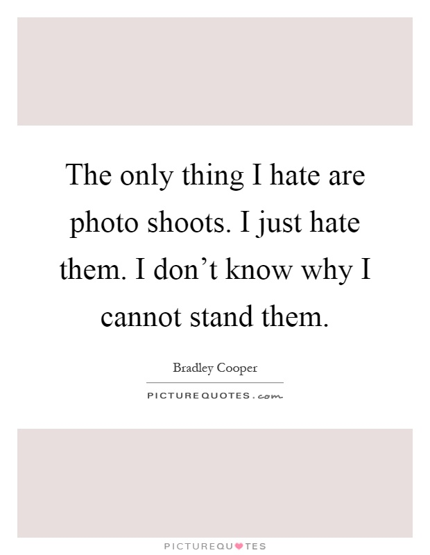 The only thing I hate are photo shoots. I just hate them. I don't know why I cannot stand them Picture Quote #1