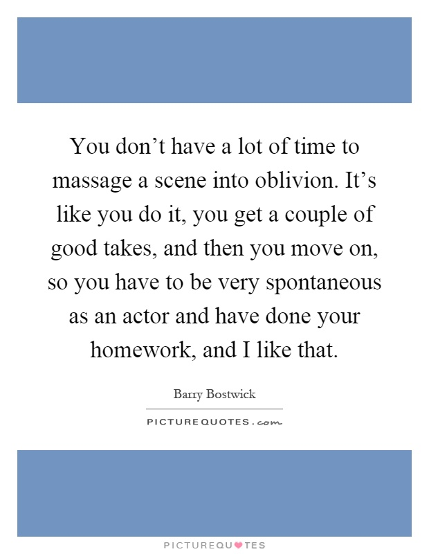 You don't have a lot of time to massage a scene into oblivion. It's like you do it, you get a couple of good takes, and then you move on, so you have to be very spontaneous as an actor and have done your homework, and I like that Picture Quote #1