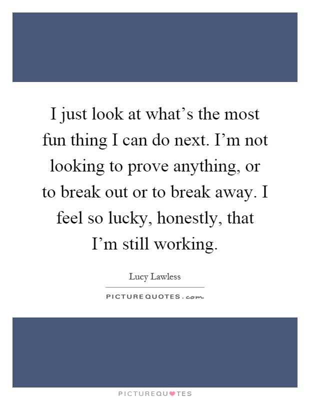 I just look at what's the most fun thing I can do next. I'm not looking to prove anything, or to break out or to break away. I feel so lucky, honestly, that I'm still working Picture Quote #1