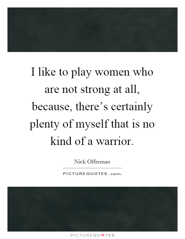 I like to play women who are not strong at all, because, there's certainly plenty of myself that is no kind of a warrior Picture Quote #1