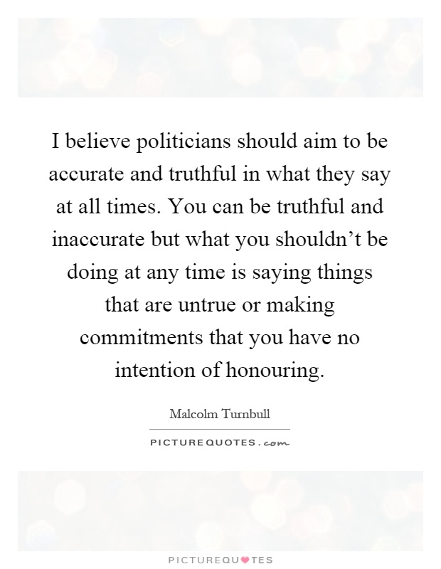 I believe politicians should aim to be accurate and truthful in what they say at all times. You can be truthful and inaccurate but what you shouldn't be doing at any time is saying things that are untrue or making commitments that you have no intention of honouring Picture Quote #1
