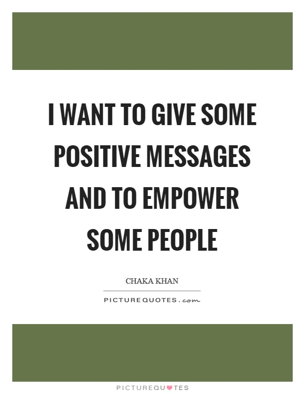I want to give some positive messages and to empower some people Picture Quote #1