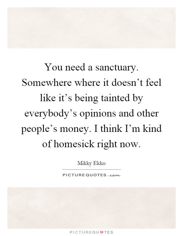 You need a sanctuary. Somewhere where it doesn't feel like it's being tainted by everybody's opinions and other people's money. I think I'm kind of homesick right now Picture Quote #1