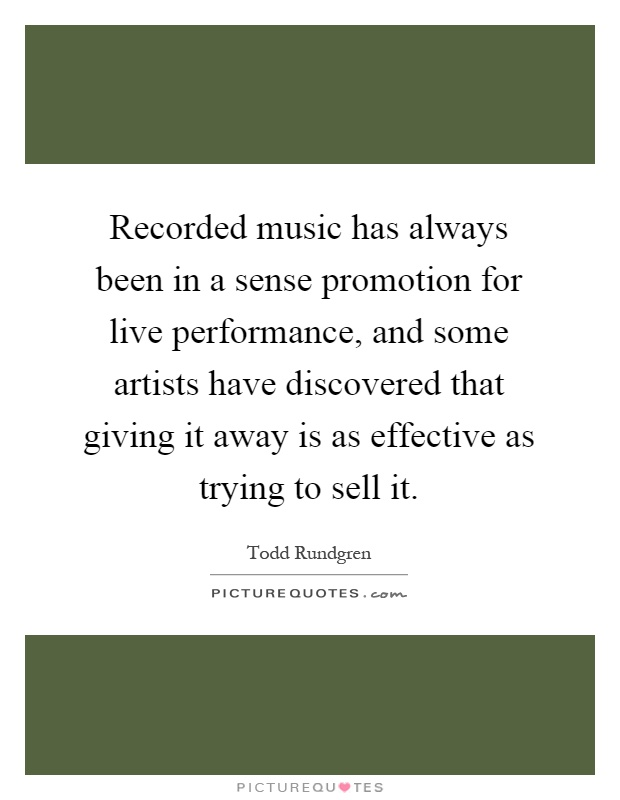 Recorded music has always been in a sense promotion for live performance, and some artists have discovered that giving it away is as effective as trying to sell it Picture Quote #1