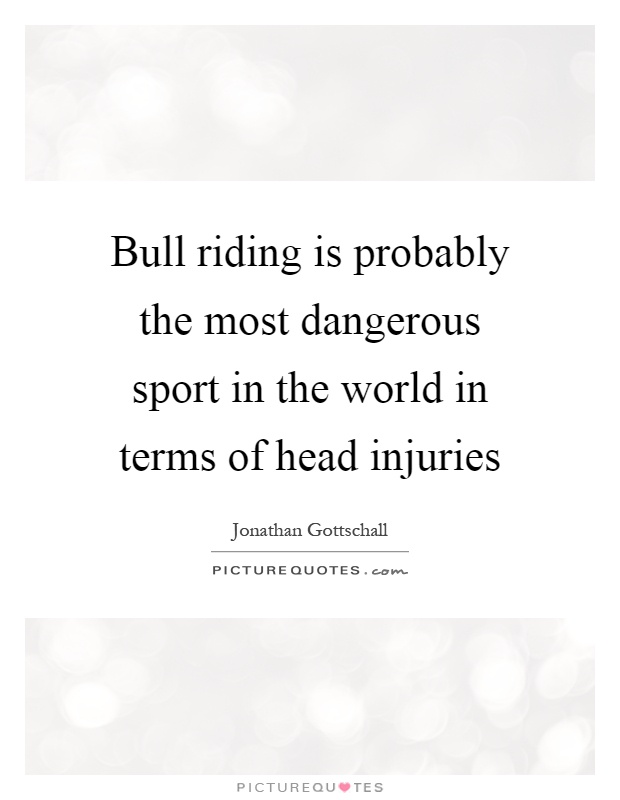 Bull riding is probably the most dangerous sport in the world in terms of head injuries Picture Quote #1