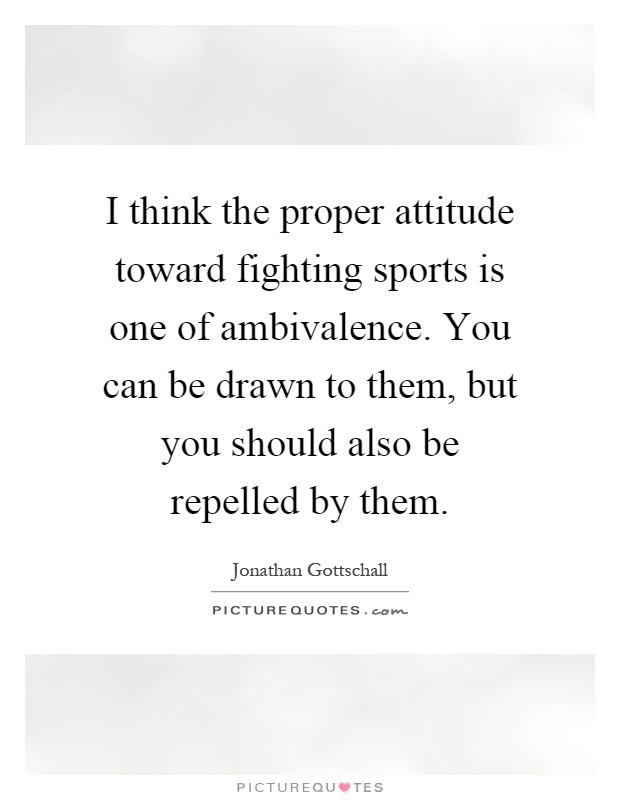 I think the proper attitude toward fighting sports is one of ambivalence. You can be drawn to them, but you should also be repelled by them Picture Quote #1