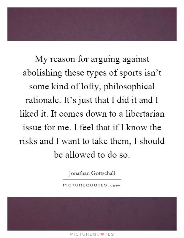 My reason for arguing against abolishing these types of sports isn't some kind of lofty, philosophical rationale. It's just that I did it and I liked it. It comes down to a libertarian issue for me. I feel that if I know the risks and I want to take them, I should be allowed to do so Picture Quote #1