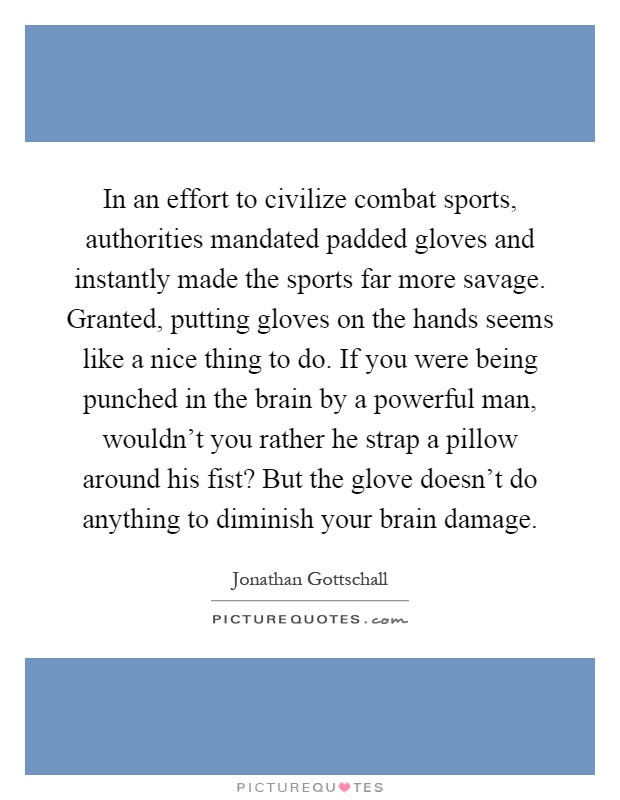 In an effort to civilize combat sports, authorities mandated padded gloves and instantly made the sports far more savage. Granted, putting gloves on the hands seems like a nice thing to do. If you were being punched in the brain by a powerful man, wouldn't you rather he strap a pillow around his fist? But the glove doesn't do anything to diminish your brain damage Picture Quote #1