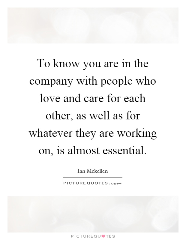 To know you are in the company with people who love and care for each other, as well as for whatever they are working on, is almost essential Picture Quote #1