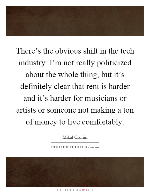 There's the obvious shift in the tech industry. I'm not really politicized about the whole thing, but it's definitely clear that rent is harder and it's harder for musicians or artists or someone not making a ton of money to live comfortably Picture Quote #1