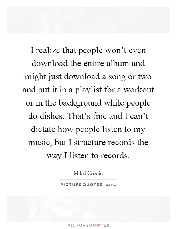 I realize that people won't even download the entire album and might just download a song or two and put it in a playlist for a workout or in the background while people do dishes. That's fine and I can't dictate how people listen to my music, but I structure records the way I listen to records Picture Quote #1