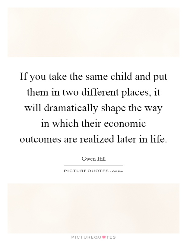 If you take the same child and put them in two different places, it will dramatically shape the way in which their economic outcomes are realized later in life Picture Quote #1