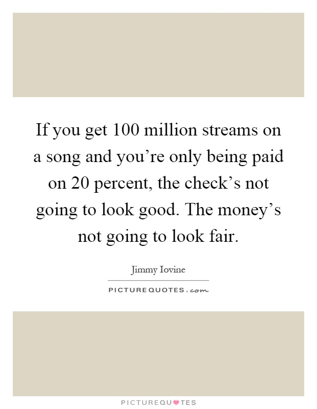 If you get 100 million streams on a song and you're only being paid on 20 percent, the check's not going to look good. The money's not going to look fair Picture Quote #1