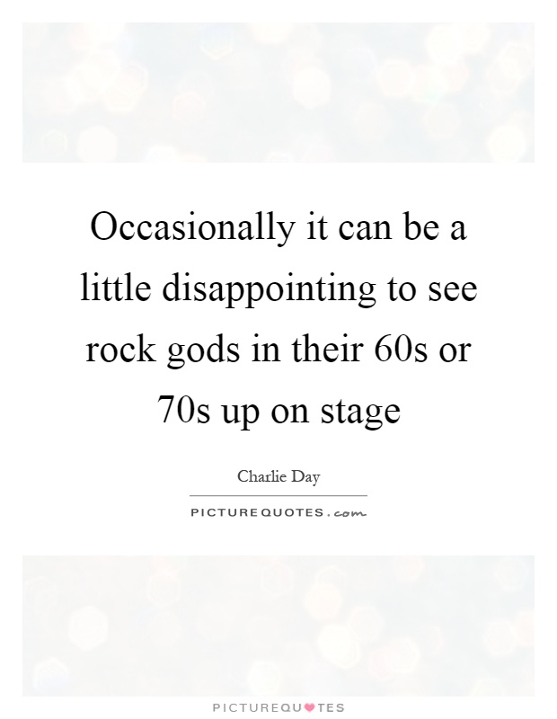 Occasionally it can be a little disappointing to see rock gods in their 60s or 70s up on stage Picture Quote #1