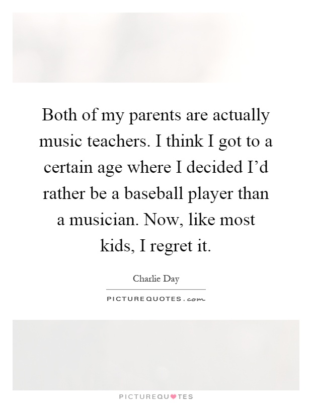 Both of my parents are actually music teachers. I think I got to a certain age where I decided I'd rather be a baseball player than a musician. Now, like most kids, I regret it Picture Quote #1