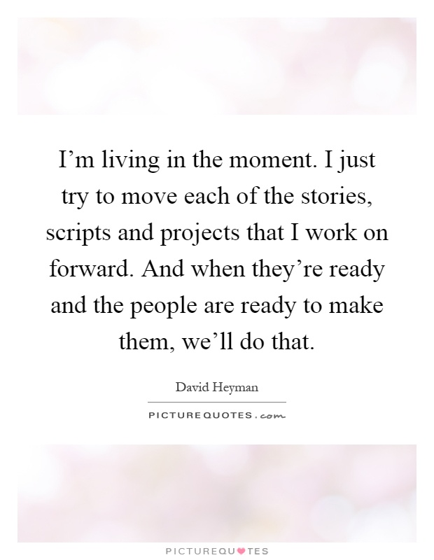 I'm living in the moment. I just try to move each of the stories, scripts and projects that I work on forward. And when they're ready and the people are ready to make them, we'll do that Picture Quote #1
