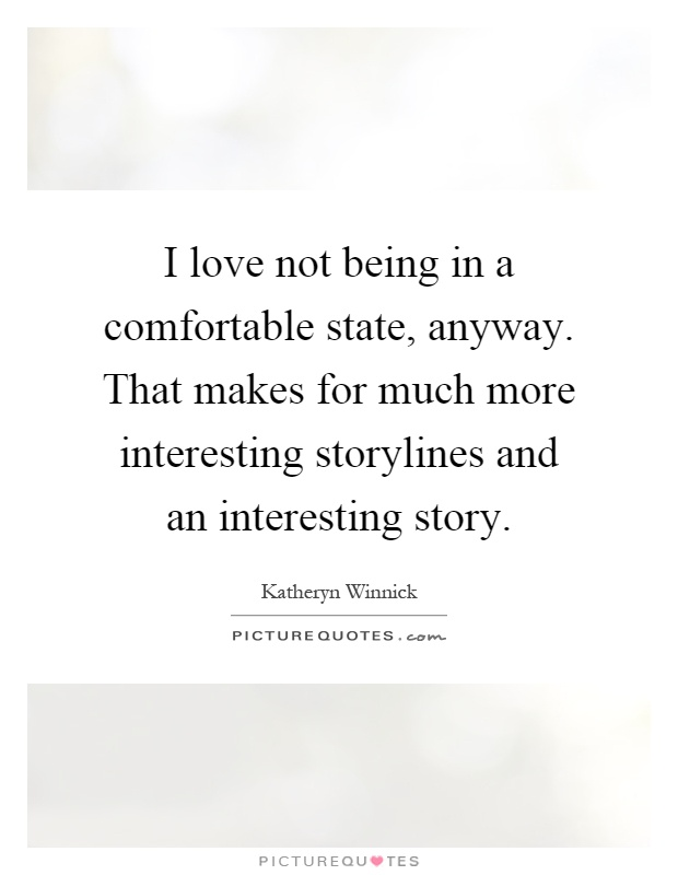 I love not being in a comfortable state, anyway. That makes for much more interesting storylines and an interesting story Picture Quote #1