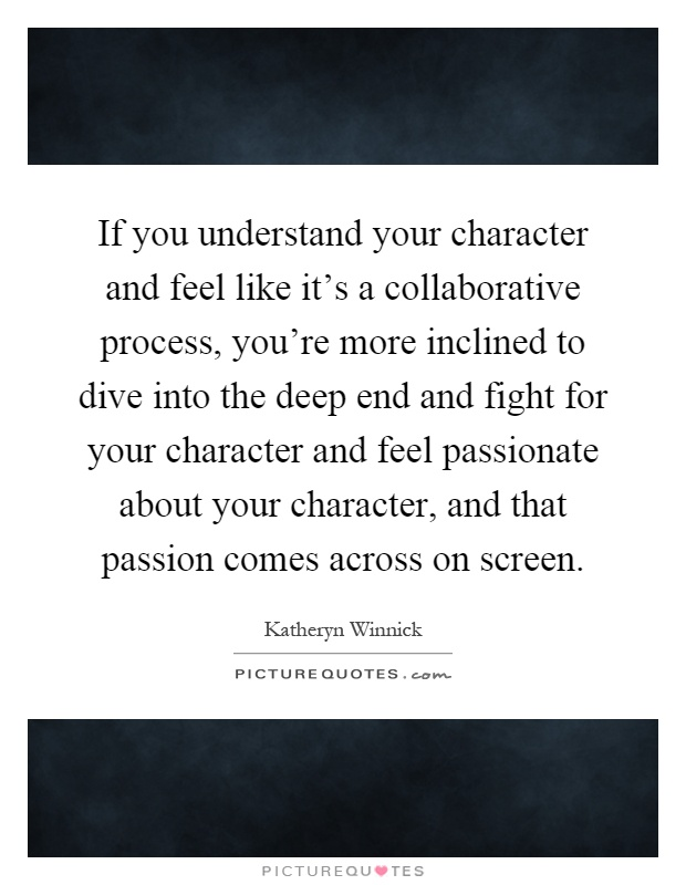 If you understand your character and feel like it's a collaborative process, you're more inclined to dive into the deep end and fight for your character and feel passionate about your character, and that passion comes across on screen Picture Quote #1