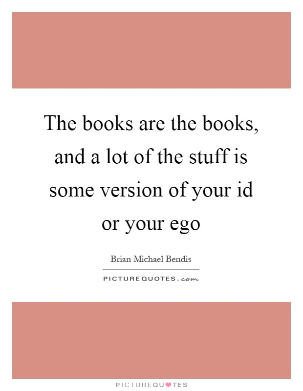 The books are the books, and a lot of the stuff is some version of your id or your ego Picture Quote #1