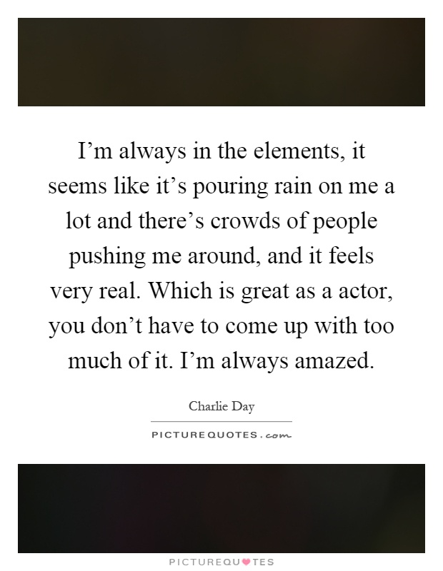 I'm always in the elements, it seems like it's pouring rain on me a lot and there's crowds of people pushing me around, and it feels very real. Which is great as a actor, you don't have to come up with too much of it. I'm always amazed Picture Quote #1