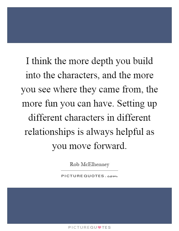 I think the more depth you build into the characters, and the more you see where they came from, the more fun you can have. Setting up different characters in different relationships is always helpful as you move forward Picture Quote #1