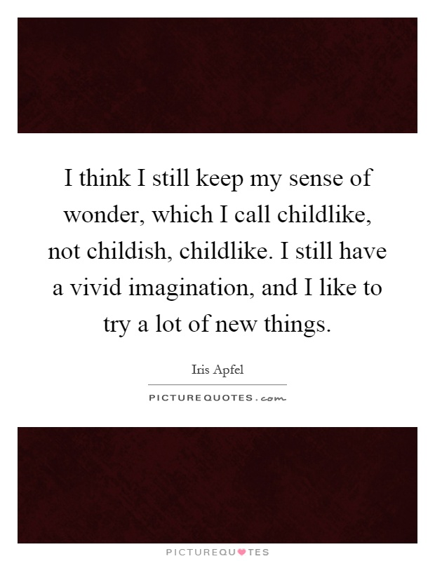 I think I still keep my sense of wonder, which I call childlike, not childish, childlike. I still have a vivid imagination, and I like to try a lot of new things Picture Quote #1